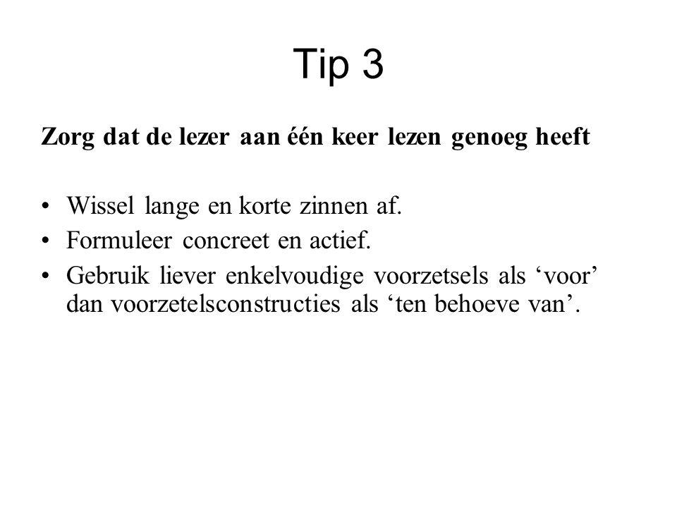 Tip 3 Zorg dat de lezer aan één keer lezen genoeg heeft •Wissel lange en korte zinnen af. •Formuleer concreet en actief. •Gebruik liever enkelvoudige