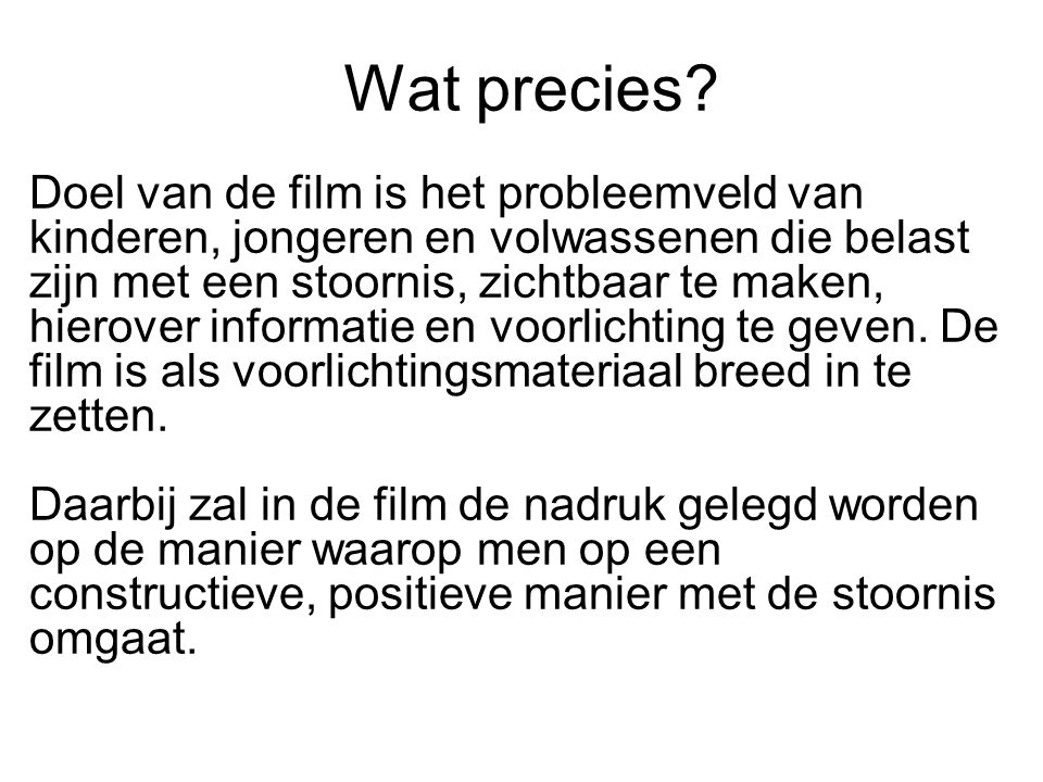 Wat precies? Doel van de film is het probleemveld van kinderen, jongeren en volwassenen die belast zijn met een stoornis, zichtbaar te maken, hierover