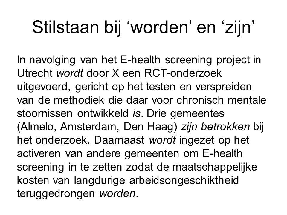 Stilstaan bij 'worden' en 'zijn' In navolging van het E-health screening project in Utrecht wordt door X een RCT-onderzoek uitgevoerd, gericht op het