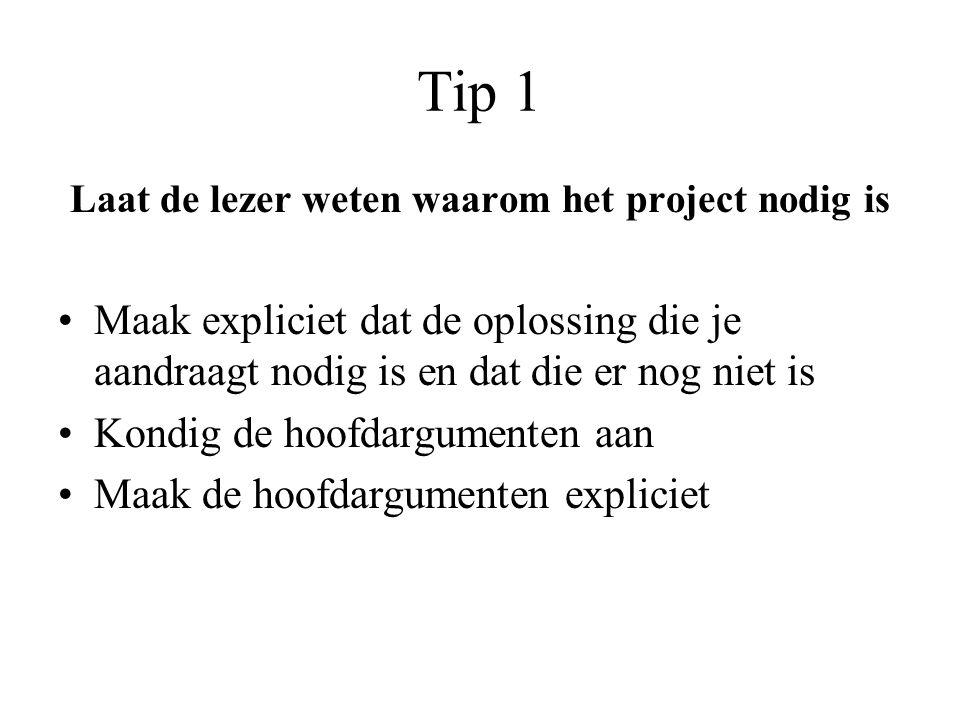 Tip 1 Laat de lezer weten waarom het project nodig is •Maak expliciet dat de oplossing die je aandraagt nodig is en dat die er nog niet is •Kondig de