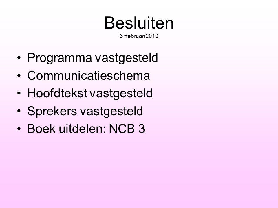 Besluiten 3 ffebruari 2010 •Programma vastgesteld •Communicatieschema •Hoofdtekst vastgesteld •Sprekers vastgesteld •Boek uitdelen: NCB 3