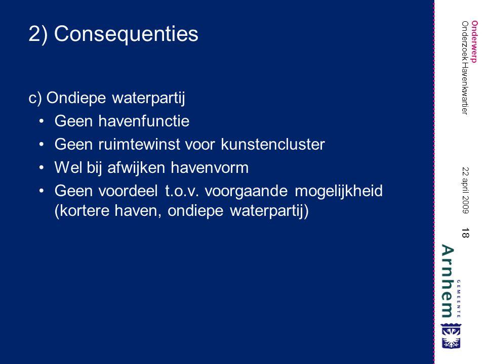 Onderwerp 18 22 april 2009 Onderzoek Havenkwartier 2) Consequenties c) Ondiepe waterpartij •Geen havenfunctie •Geen ruimtewinst voor kunstencluster •Wel bij afwijken havenvorm •Geen voordeel t.o.v.