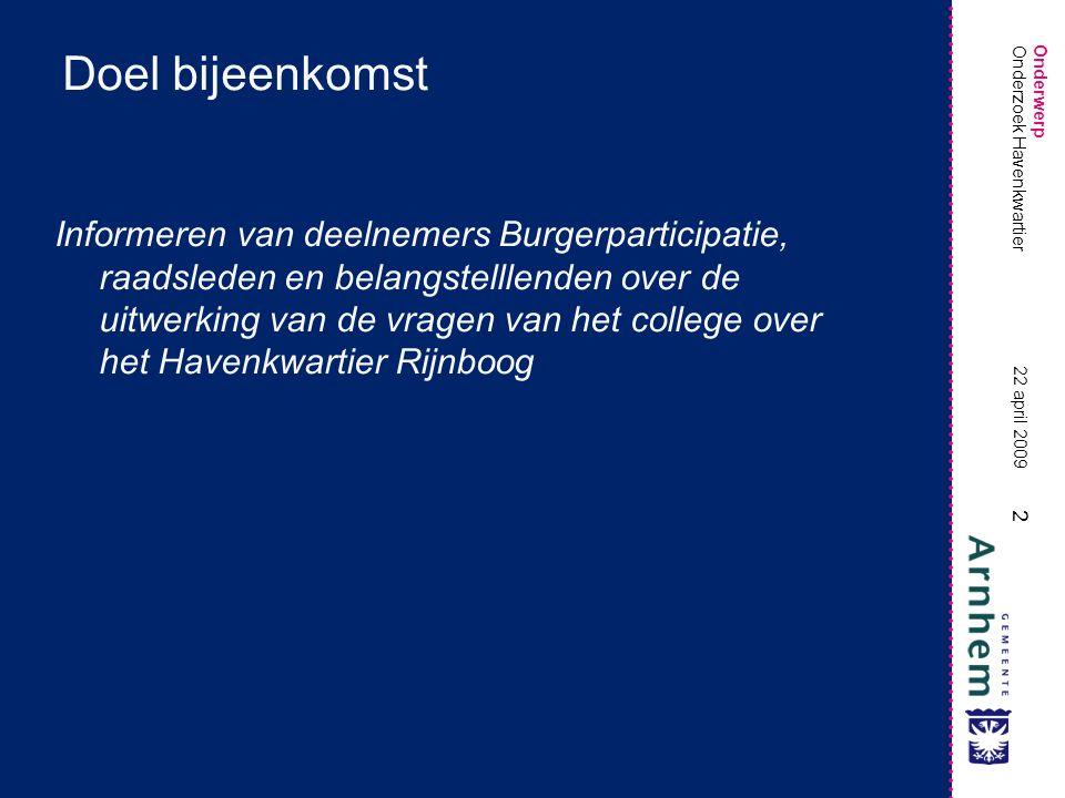 Onderwerp 2 22 april 2009 Onderzoek Havenkwartier Doel bijeenkomst Informeren van deelnemers Burgerparticipatie, raadsleden en belangstelllenden over de uitwerking van de vragen van het college over het Havenkwartier Rijnboog