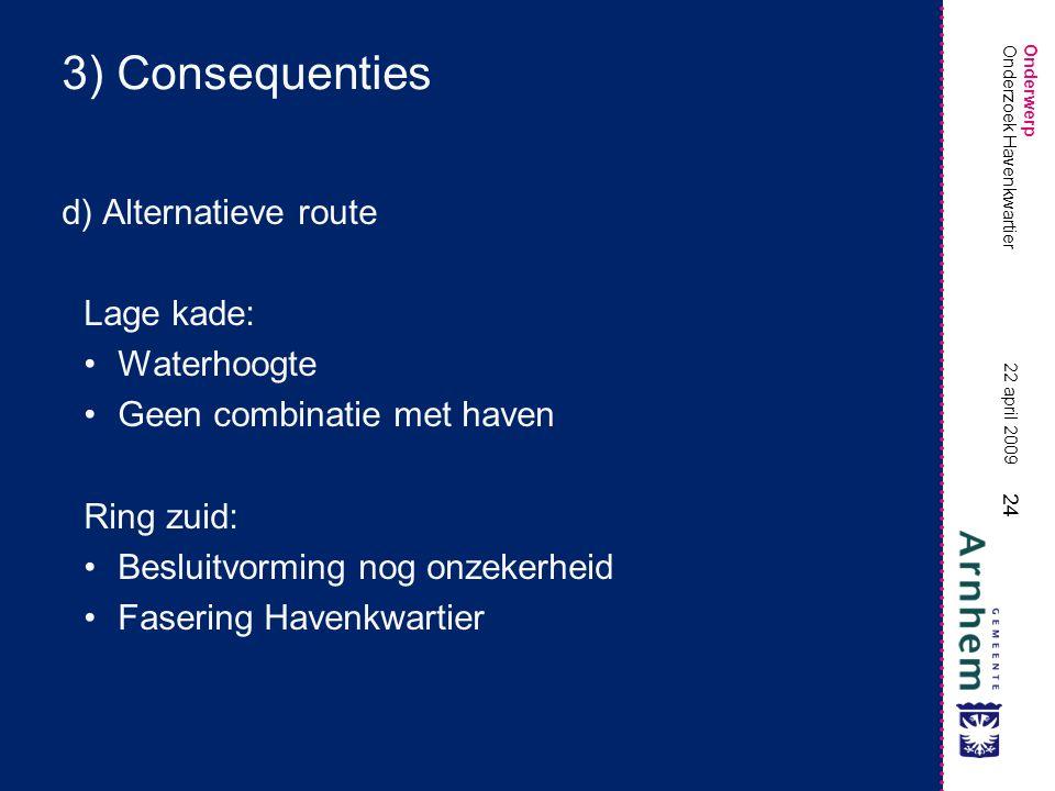 Onderwerp 24 22 april 2009 Onderzoek Havenkwartier 3) Consequenties d) Alternatieve route Lage kade: •Waterhoogte •Geen combinatie met haven Ring zuid: •Besluitvorming nog onzekerheid •Fasering Havenkwartier