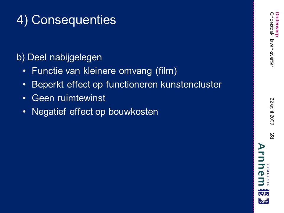 Onderwerp 28 22 april 2009 Onderzoek Havenkwartier 4) Consequenties b) Deel nabijgelegen •Functie van kleinere omvang (film) •Beperkt effect op functioneren kunstencluster •Geen ruimtewinst •Negatief effect op bouwkosten