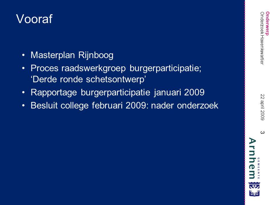 Onderwerp 3 22 april 2009 Onderzoek Havenkwartier Vooraf •Masterplan Rijnboog •Proces raadswerkgroep burgerparticipatie; 'Derde ronde schetsontwerp' •Rapportage burgerparticipatie januari 2009 •Besluit college februari 2009: nader onderzoek