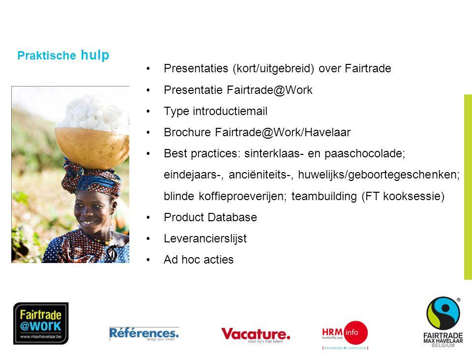 © Fairtrade 2010 Praktische hulp •Presentaties (kort/uitgebreid) over Fairtrade •Presentatie Fairtrade@Work •Type introductiemail •Brochure Fairtrade@Work/Havelaar •Best practices: sinterklaas- en paaschocolade; eindejaars-, anciëniteits-, huwelijks/geboortegeschenken; blinde koffieproeverijen; teambuilding (FT kooksessie) •Product Database •Leverancierslijst •Ad hoc acties