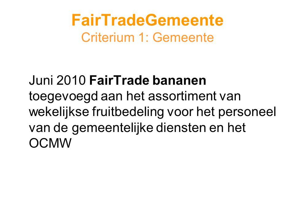 FairTradeGemeente Criterium 1: Gemeente Juni 2010 FairTrade bananen toegevoegd aan het assortiment van wekelijkse fruitbedeling voor het personeel van de gemeentelijke diensten en het OCMW