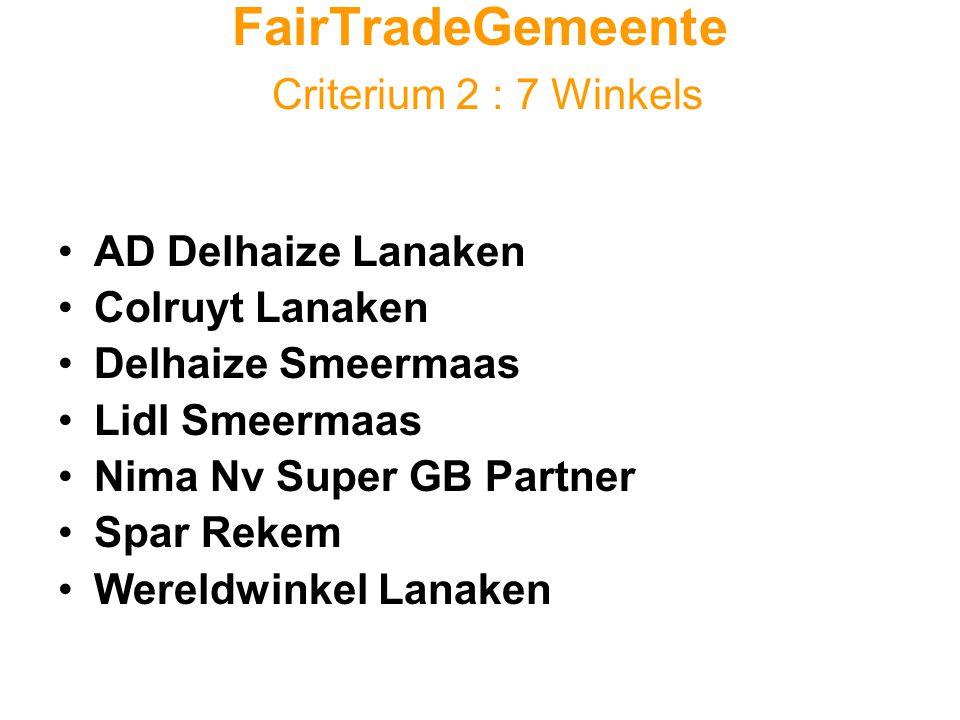FairTradeGemeente Criterium 2 : 7 Winkels •AD Delhaize Lanaken •Colruyt Lanaken •Delhaize Smeermaas •Lidl Smeermaas •Nima Nv Super GB Partner •Spar Rekem •Wereldwinkel Lanaken