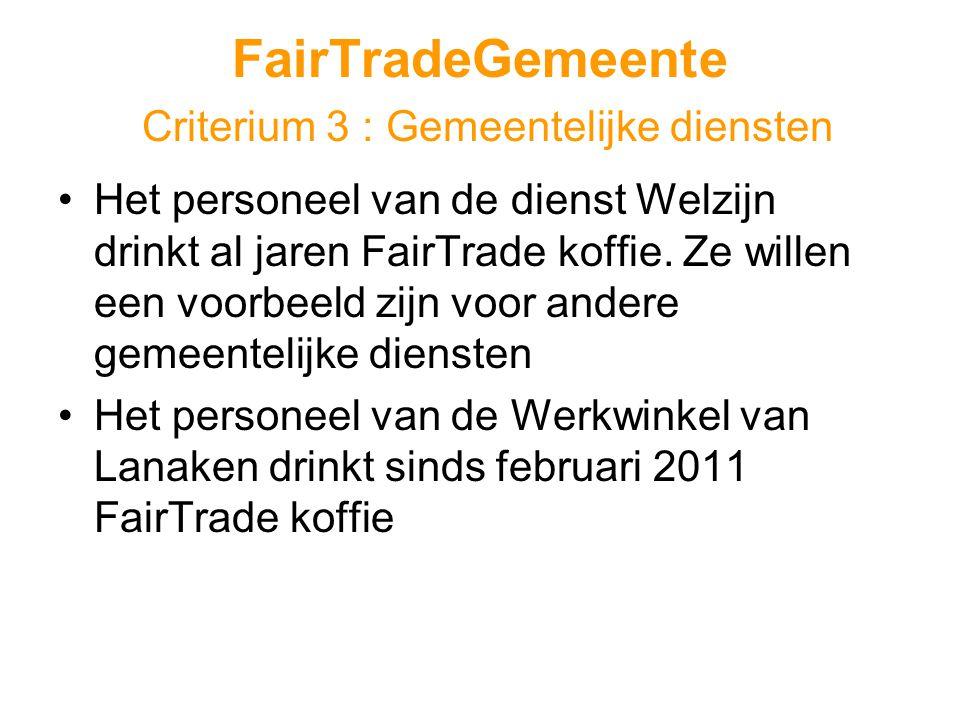 FairTradeGemeente Criterium 3 : Gemeentelijke diensten •Het personeel van de dienst Welzijn drinkt al jaren FairTrade koffie.