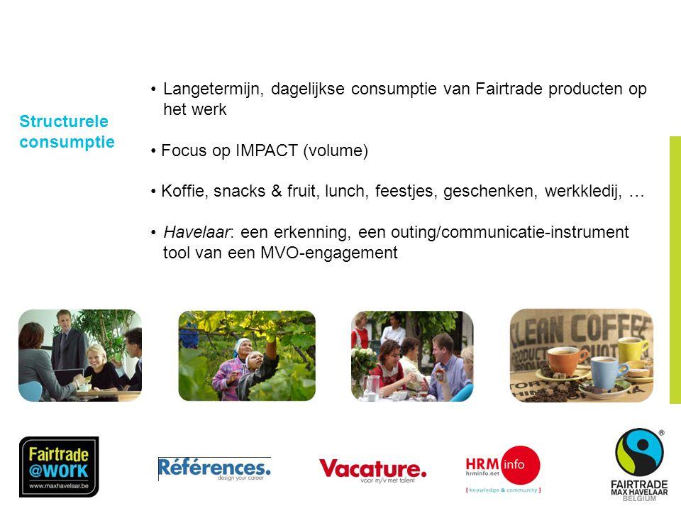 Structurele consumptie •Langetermijn, dagelijkse consumptie van Fairtrade producten op het werk • Focus op IMPACT (volume) • Koffie, snacks & fruit, lunch, feestjes, geschenken, werkkledij, … •Havelaar: een erkenning, een outing/communicatie-instrument tool van een MVO-engagement