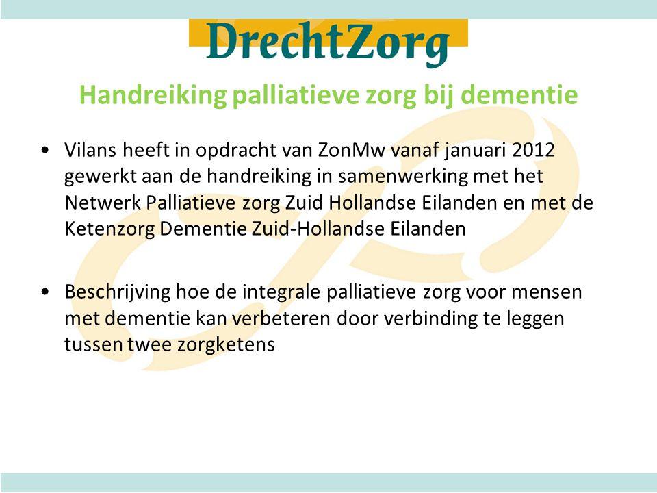 Handreiking palliatieve zorg bij dementie •Vilans heeft in opdracht van ZonMw vanaf januari 2012 gewerkt aan de handreiking in samenwerking met het Netwerk Palliatieve zorg Zuid Hollandse Eilanden en met de Ketenzorg Dementie Zuid-Hollandse Eilanden •Beschrijving hoe de integrale palliatieve zorg voor mensen met dementie kan verbeteren door verbinding te leggen tussen twee zorgketens