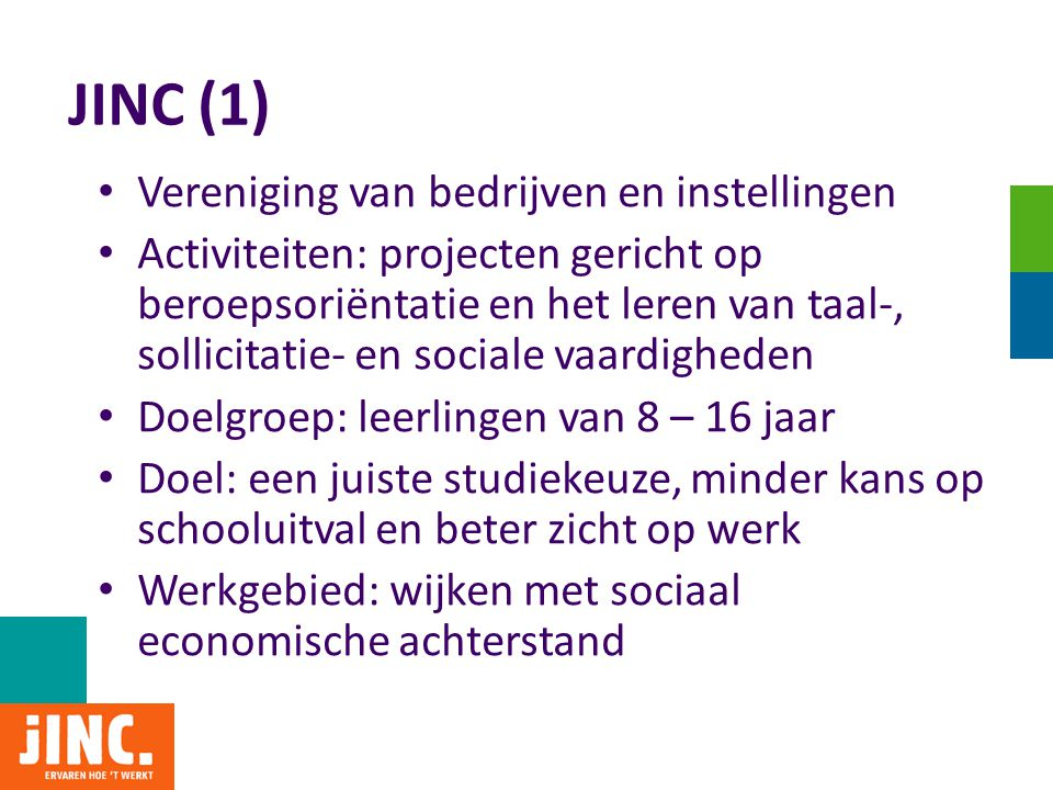 JINC (2) • Bereik 2010: ruim 13.000 leerlingen • Circa 500 bedrijven doen mee in projecten • Circa 1500 actieve vrijwilligers uit het bedrijfsleven • Circa 100 scholen participeren in projecten • Steden: Amsterdam, Utrecht, Haarlem • Programmabureau: 25 medewerkers • Financiering door: – 60% contributie-inkomsten leden (bedrijven, instellingen) – 20% stadsdelen – 20% incidenteel (fondsen, gemeente) • Nu ruim 100 betalende leden