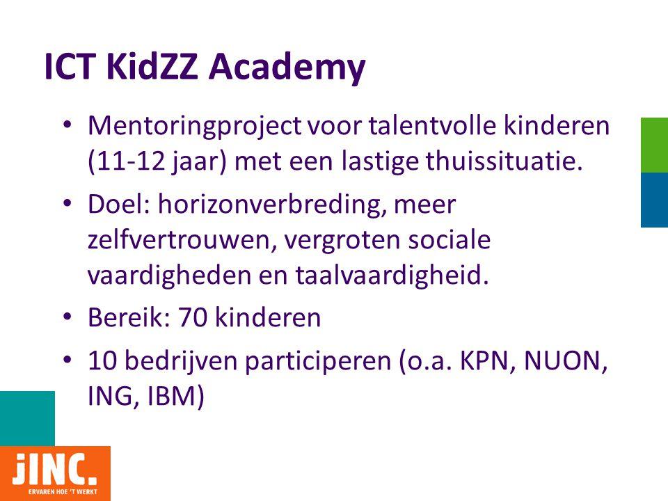 ICT KidZZ Academy • Mentoringproject voor talentvolle kinderen (11-12 jaar) met een lastige thuissituatie. • Doel: horizonverbreding, meer zelfvertrou