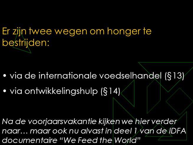Er zijn twee wegen om honger te bestrijden: • via de internationale voedselhandel (§13) • via ontwikkelingshulp (§14) Na de voorjaarsvakantie kijken w