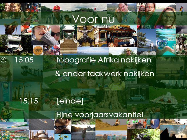 Voor nu  15:05topografie Afrika nakijken & ander taakwerk nakijken 15:15[einde] Fijne voorjaarsvakantie!