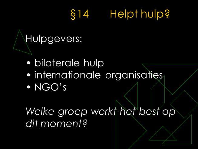 §14Helpt hulp? Hulpgevers: • bilaterale hulp • internationale organisaties • NGO's Welke groep werkt het best op dit moment?