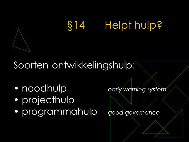 §14Helpt hulp? Soorten ontwikkelingshulp: • noodhulp early warning system • projecthulp • programmahulp good governance