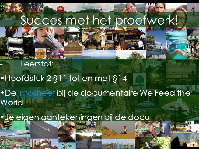 Succes met het proefwerk! -Leerstof: •Hoofdstuk 2 §11 tot en met §14 •De infosheet bij de documentaire We Feed the Worldinfosheet •Je eigen aantekenin