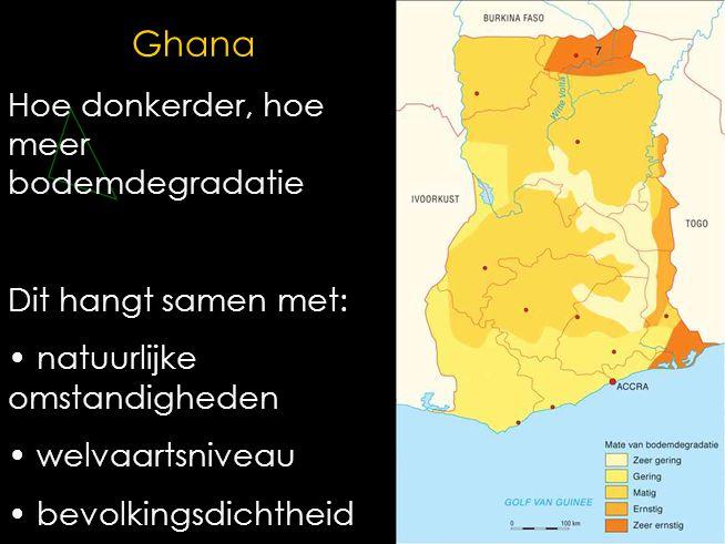 Ghana Hoe donkerder, hoe meer bodemdegradatie Dit hangt samen met: • natuurlijke omstandigheden • welvaartsniveau • bevolkingsdichtheid