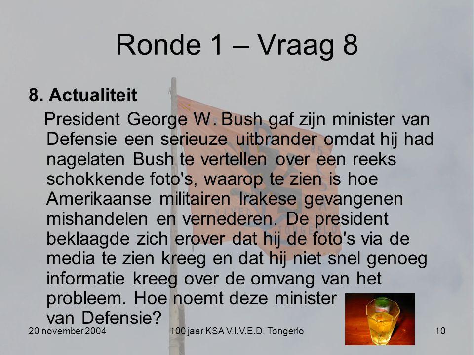 20 november 2004100 jaar KSA V.I.V.E.D. Tongerlo10 Ronde 1 – Vraag 8 8. Actualiteit President George W. Bush gaf zijn minister van Defensie een serieu