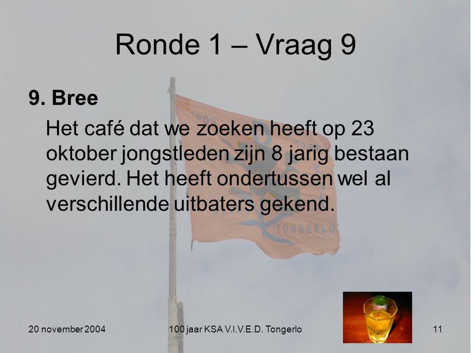 20 november 2004100 jaar KSA V.I.V.E.D. Tongerlo11 Ronde 1 – Vraag 9 9. Bree Het café dat we zoeken heeft op 23 oktober jongstleden zijn 8 jarig besta