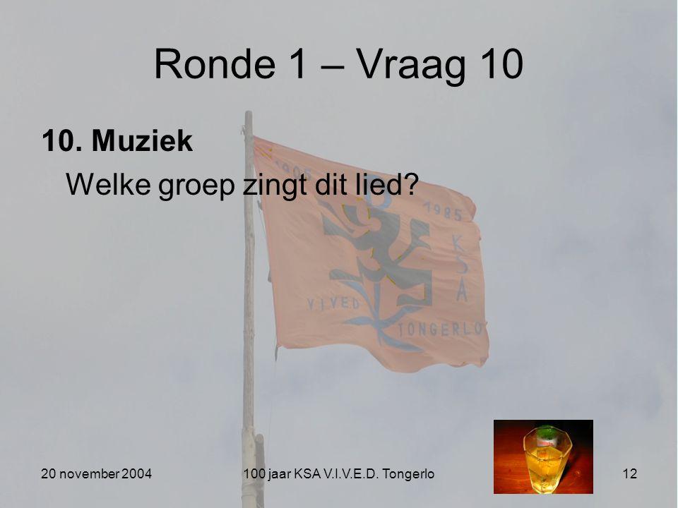 20 november 2004100 jaar KSA V.I.V.E.D. Tongerlo12 Ronde 1 – Vraag 10 10. Muziek Welke groep zingt dit lied?