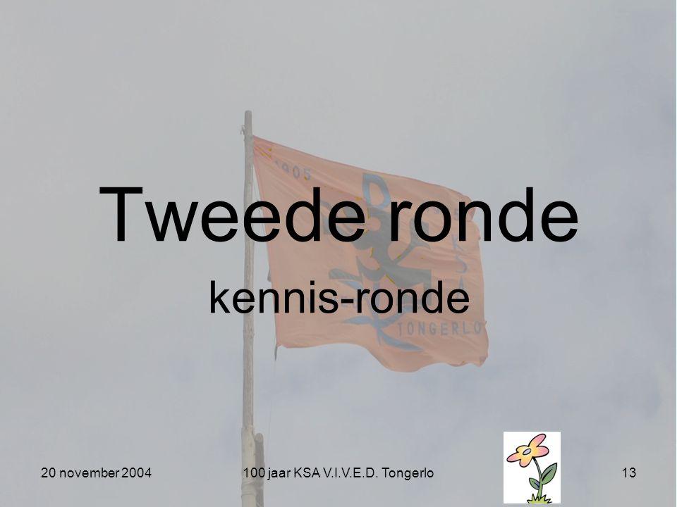 20 november 2004100 jaar KSA V.I.V.E.D. Tongerlo13 Tweede ronde kennis-ronde