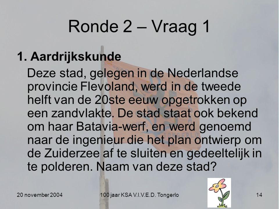 20 november 2004100 jaar KSA V.I.V.E.D. Tongerlo14 Ronde 2 – Vraag 1 1. Aardrijkskunde Deze stad, gelegen in de Nederlandse provincie Flevoland, werd