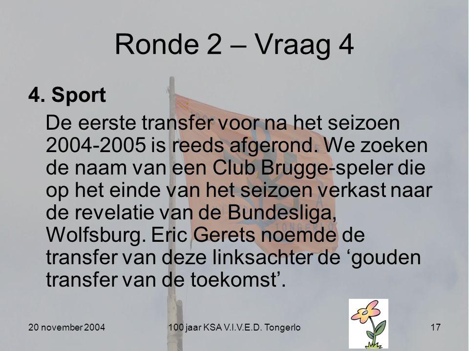 20 november 2004100 jaar KSA V.I.V.E.D. Tongerlo17 Ronde 2 – Vraag 4 4. Sport De eerste transfer voor na het seizoen 2004-2005 is reeds afgerond. We z