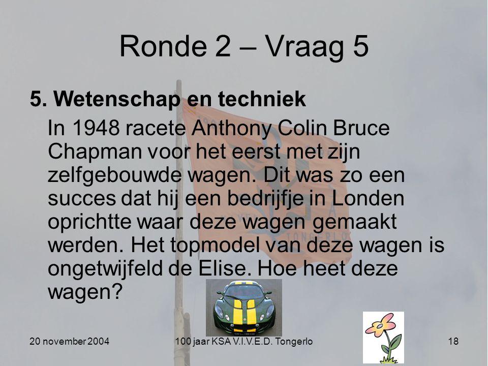 20 november 2004100 jaar KSA V.I.V.E.D. Tongerlo18 Ronde 2 – Vraag 5 5. Wetenschap en techniek In 1948 racete Anthony Colin Bruce Chapman voor het eer