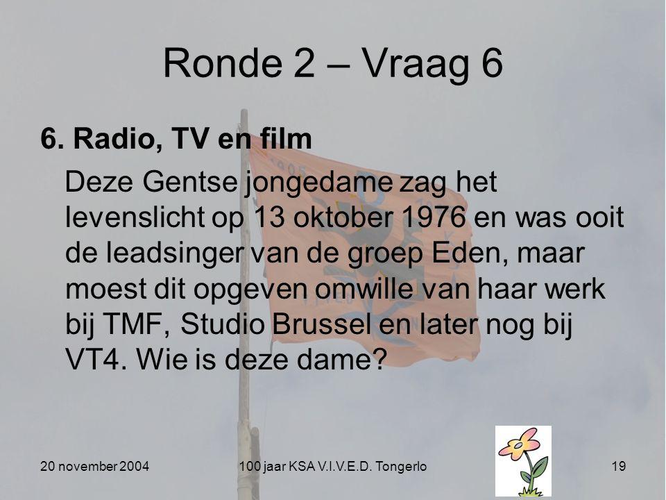 20 november 2004100 jaar KSA V.I.V.E.D. Tongerlo19 Ronde 2 – Vraag 6 6. Radio, TV en film Deze Gentse jongedame zag het levenslicht op 13 oktober 1976