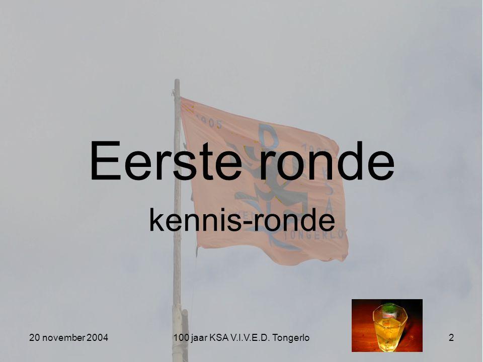20 november 2004100 jaar KSA V.I.V.E.D. Tongerlo2 Eerste ronde kennis-ronde