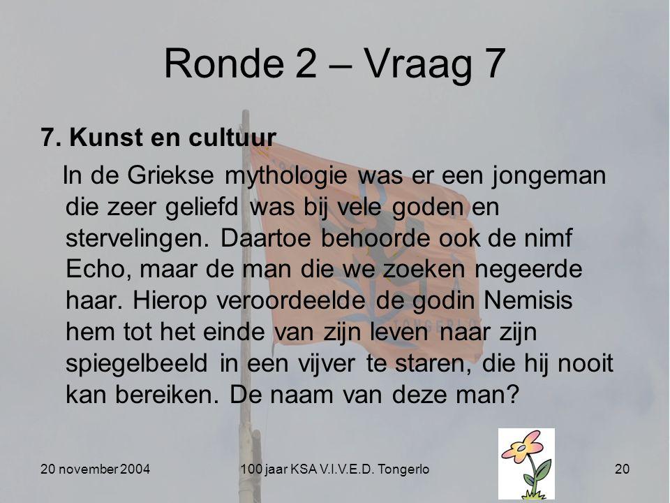 20 november 2004100 jaar KSA V.I.V.E.D. Tongerlo20 Ronde 2 – Vraag 7 7. Kunst en cultuur In de Griekse mythologie was er een jongeman die zeer geliefd