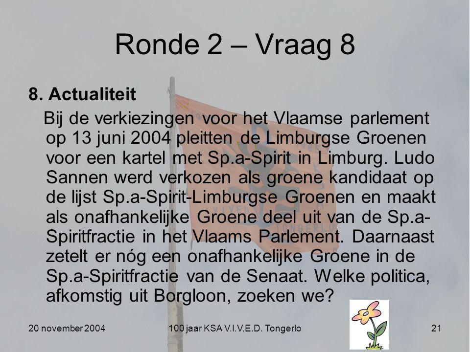 20 november 2004100 jaar KSA V.I.V.E.D. Tongerlo21 Ronde 2 – Vraag 8 8. Actualiteit Bij de verkiezingen voor het Vlaamse parlement op 13 juni 2004 ple