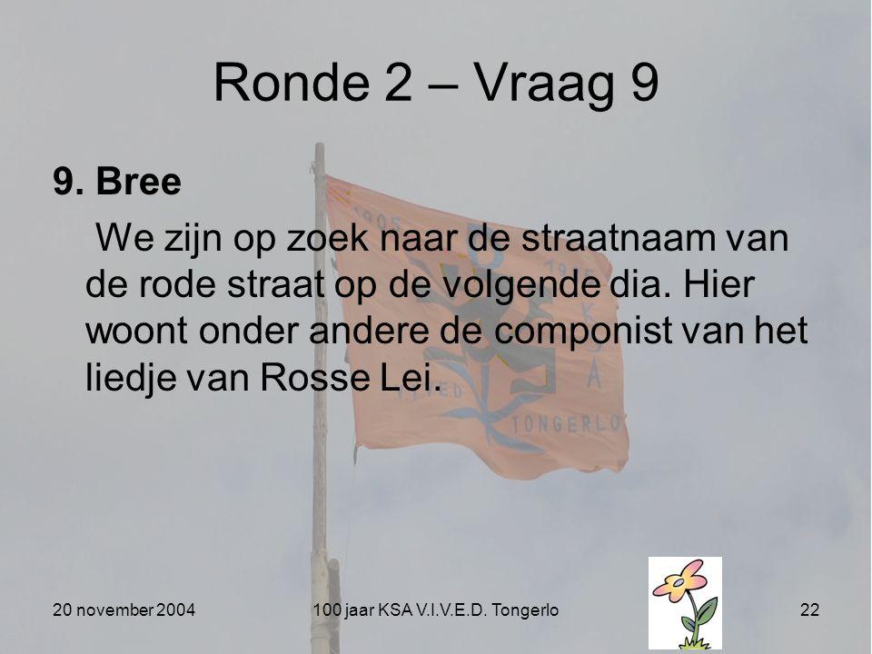 20 november 2004100 jaar KSA V.I.V.E.D. Tongerlo22 Ronde 2 – Vraag 9 9. Bree We zijn op zoek naar de straatnaam van de rode straat op de volgende dia.