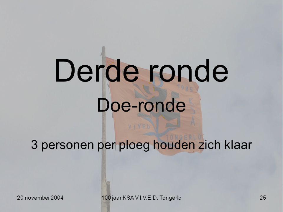 20 november 2004100 jaar KSA V.I.V.E.D. Tongerlo25 Derde ronde Doe-ronde 3 personen per ploeg houden zich klaar