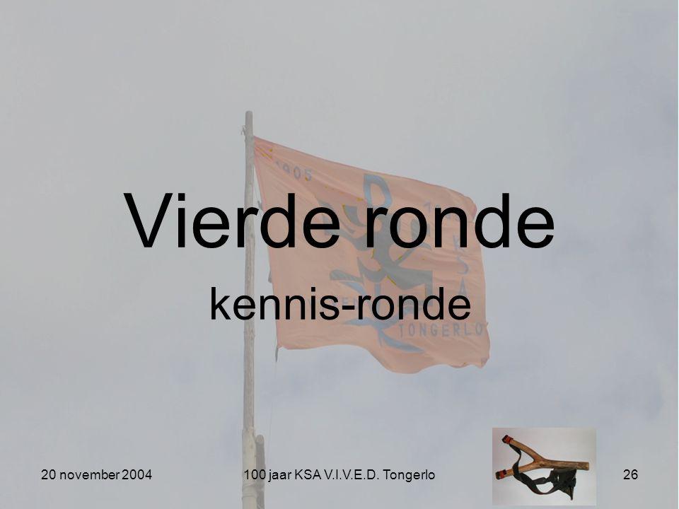 20 november 2004100 jaar KSA V.I.V.E.D. Tongerlo26 Vierde ronde kennis-ronde