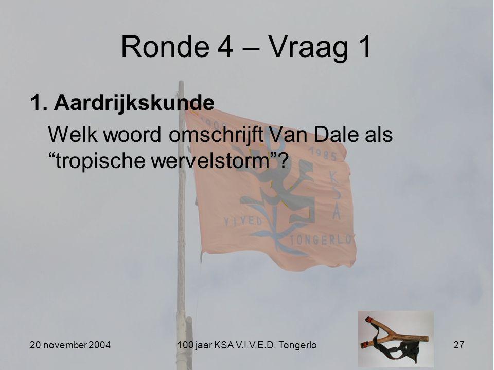 """20 november 2004100 jaar KSA V.I.V.E.D. Tongerlo27 Ronde 4 – Vraag 1 1. Aardrijkskunde Welk woord omschrijft Van Dale als """"tropische wervelstorm""""?"""