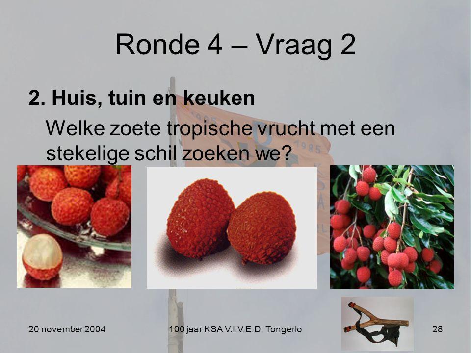 20 november 2004100 jaar KSA V.I.V.E.D. Tongerlo28 Ronde 4 – Vraag 2 2. Huis, tuin en keuken Welke zoete tropische vrucht met een stekelige schil zoek