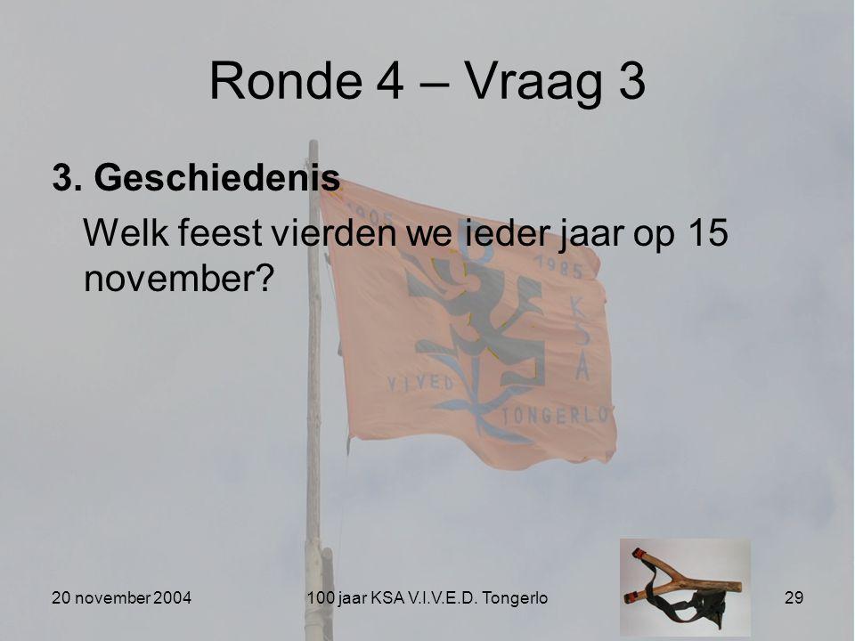 20 november 2004100 jaar KSA V.I.V.E.D. Tongerlo29 Ronde 4 – Vraag 3 3. Geschiedenis Welk feest vierden we ieder jaar op 15 november?