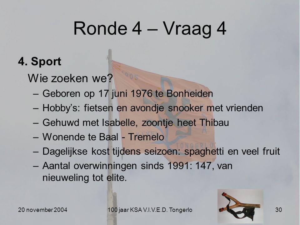 20 november 2004100 jaar KSA V.I.V.E.D. Tongerlo30 Ronde 4 – Vraag 4 4. Sport Wie zoeken we? –Geboren op 17 juni 1976 te Bonheiden –Hobby's: fietsen e