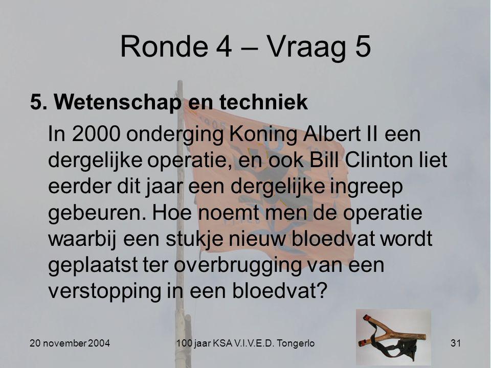 20 november 2004100 jaar KSA V.I.V.E.D. Tongerlo31 Ronde 4 – Vraag 5 5. Wetenschap en techniek In 2000 onderging Koning Albert II een dergelijke opera