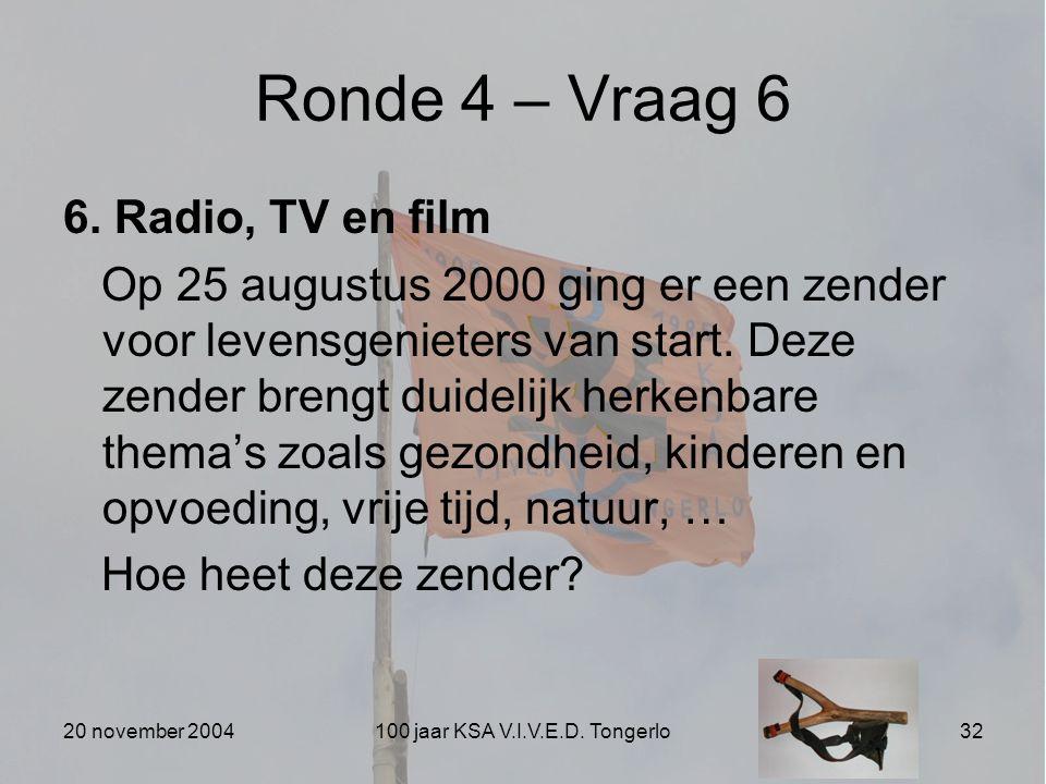20 november 2004100 jaar KSA V.I.V.E.D. Tongerlo32 Ronde 4 – Vraag 6 6. Radio, TV en film Op 25 augustus 2000 ging er een zender voor levensgenieters