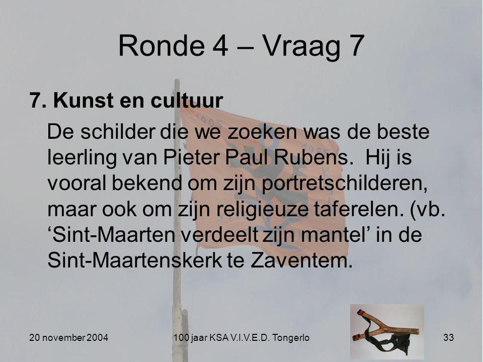 20 november 2004100 jaar KSA V.I.V.E.D. Tongerlo33 Ronde 4 – Vraag 7 7. Kunst en cultuur De schilder die we zoeken was de beste leerling van Pieter Pa
