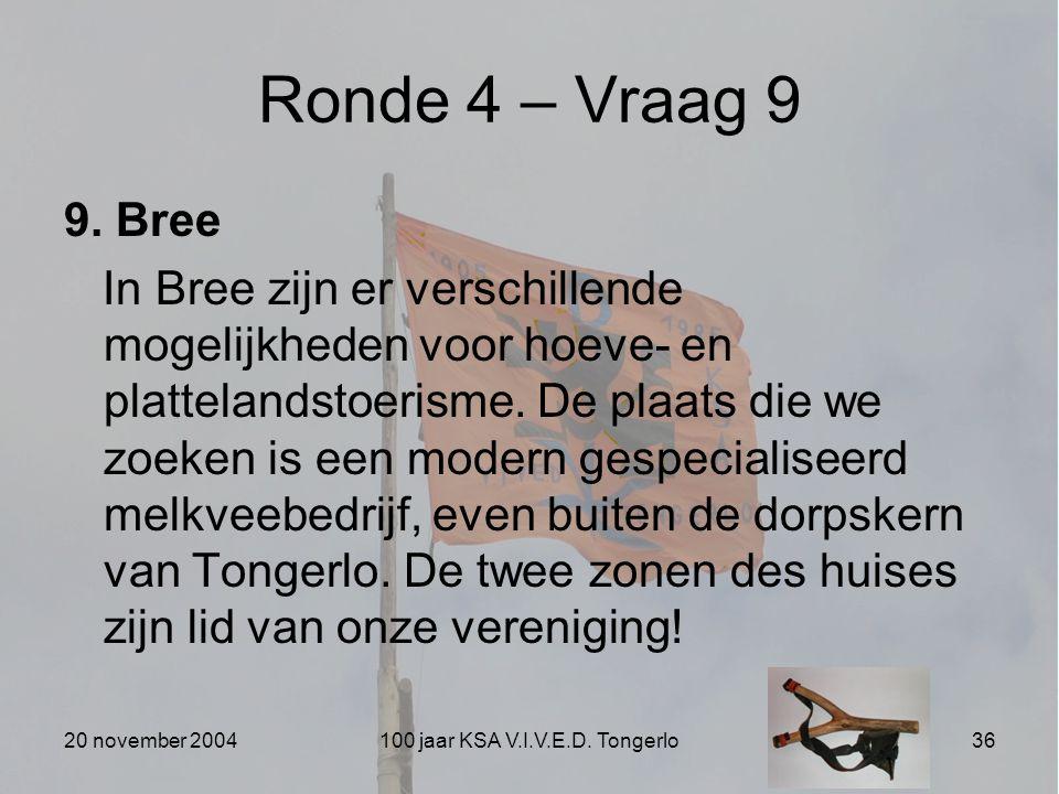 20 november 2004100 jaar KSA V.I.V.E.D. Tongerlo36 Ronde 4 – Vraag 9 9. Bree In Bree zijn er verschillende mogelijkheden voor hoeve- en plattelandstoe