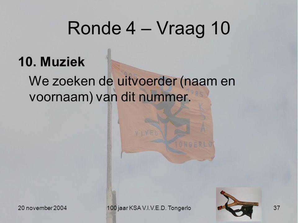 20 november 2004100 jaar KSA V.I.V.E.D. Tongerlo37 Ronde 4 – Vraag 10 10. Muziek We zoeken de uitvoerder (naam en voornaam) van dit nummer.