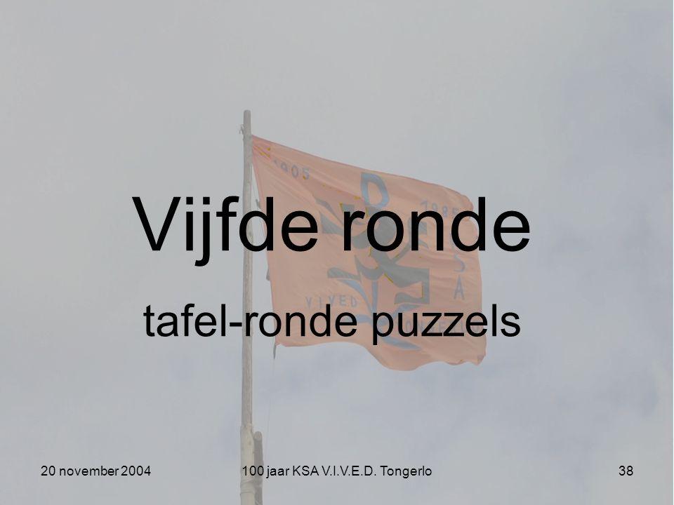 20 november 2004100 jaar KSA V.I.V.E.D. Tongerlo38 Vijfde ronde tafel-ronde puzzels