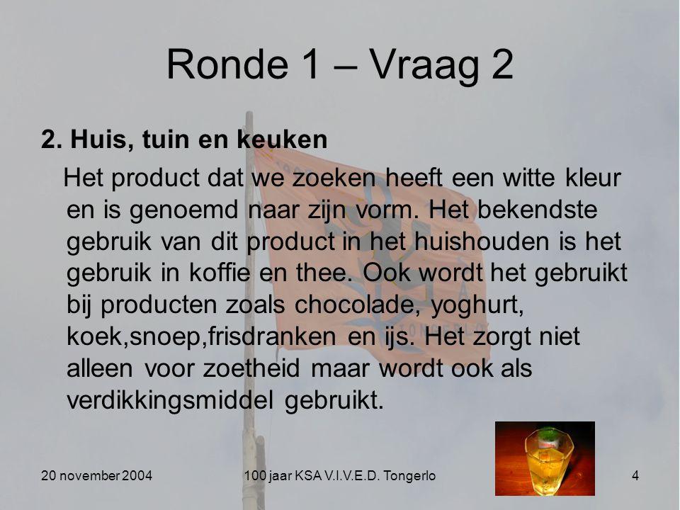 20 november 2004100 jaar KSA V.I.V.E.D. Tongerlo4 Ronde 1 – Vraag 2 2. Huis, tuin en keuken Het product dat we zoeken heeft een witte kleur en is geno