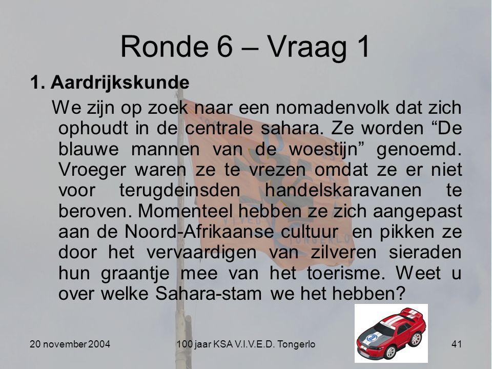 20 november 2004100 jaar KSA V.I.V.E.D. Tongerlo41 Ronde 6 – Vraag 1 1. Aardrijkskunde We zijn op zoek naar een nomadenvolk dat zich ophoudt in de cen